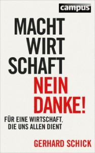 Gerhard Schick: Machtwirtschaft – nein danke! Für eine Wirtschaft, die uns allen dient, Campus Verlag, Frankfurt am Main 2014