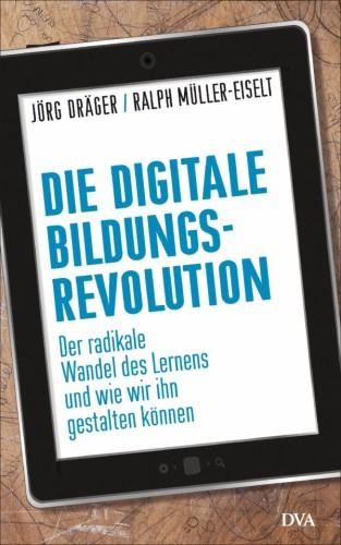 Jörg Dräger / Ralph Müller-Eiselt: Die digitale Bildungsrevolution – der radikale Wandel und wie wir ihn gestalten können, Deutsche Verlags-Anstalt, München 2015