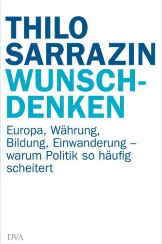 Thilo Sarrazin: Wunschdenken – Europa, Währung, Bildung, Einwanderung- warum Politik so häufig scheitert, DVA, München 2016