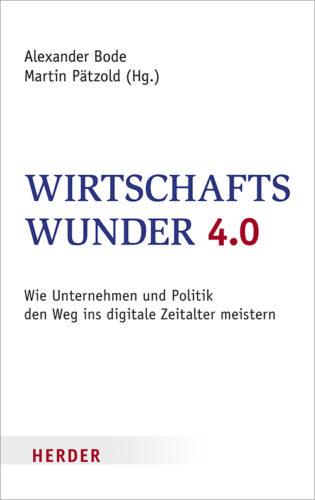 Alexander Bode, Martin Pätzhold (Hg.): Wirtschaftswunder 4.0 – wie Unternehmen und Politik den Weg ins digitale Zeitalter meistern, Herder Verlag, Freiburg 2016